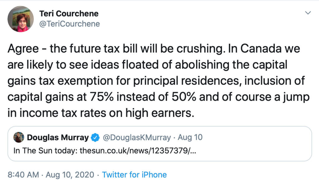 the future tax bill will be crushing. In Canada we are likely to see ideas floated of abolishing the capital gains tax exemption for principal residences, inclusion of capital gains at 75% instead of 50% and of course a jump in income tax rates on high earners.